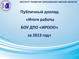Публичный доклад  «Итоги работы  БОУ ДПО «ИРООО»  за 2013 год»