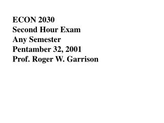 ECON 2030 			 Second Hour Exam Any Semester			 			 Pentamber 32, 2001 Prof. Roger W. Garrison