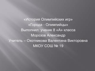 «История Олимпийских игр» «Города - Олимпийцы» Выполнил: ученик 8 «А» класса Морозов Александр