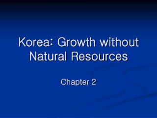 Korea: Growth without Natural Resources Chapter 2