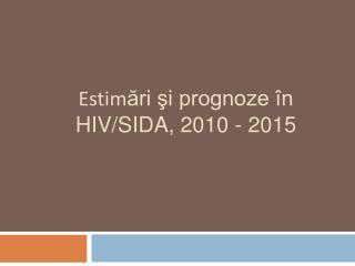 Estim ?ri ?i prognoze �n HIV/SIDA, 2010 - 2015