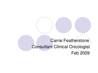 Carrie Featherstone Consultant Clinical Oncologist Feb 2009