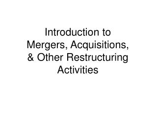 Introduction to Mergers, Acquisitions,  Other Restructuring Activities