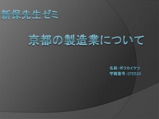 新保先生ゼミ 京都の製造業について 名前:ボクカイケツ                                          学籍番号: 07e524