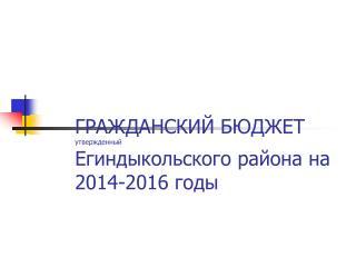 ГРАЖДАНСКИЙ БЮДЖЕТ   утвержденный Егиндыкольского района на 2014-2016 годы