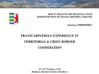 TRANSCARPATHIAN EXPERIENCE IN  TERRITORIAL & CROSS BORDER  COOPERATION
