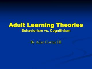 Adult Learning Theories Behaviorism vs. Cognitivism