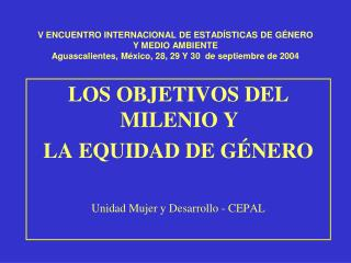 LOS OBJETIVOS DEL MILENIO Y LA EQUIDAD DE GÉNERO Unidad Mujer y Desarrollo - CEPAL