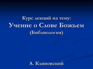 Курс лекций на тему: Учение о Слове Божьем (Библиология) А. Клиновский