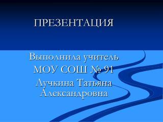 ПРЕЗЕНТАЦИЯ Выполнила учитель  МОУ СОШ № 91 Лучкина Татьяна Александровна