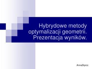 Hybrydowe metody optymalizacji geometrii. Prezentacja wyników.