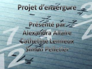 Projet d'envergure Présenté par  Alexandra Allaire Cathetine  Lemieux Simon Pelletier