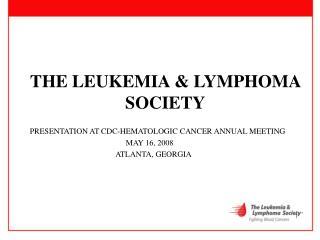 THE LEUKEMIA & LYMPHOMA SOCIETY PRESENTATION AT CDC-HEMATOLOGIC CANCER ANNUAL MEETING