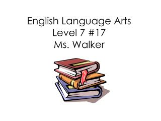 English Language Arts Level 7 #17 Ms. Walker