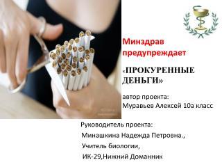 Минздрав  предупреждает « ПРОКУРЕННЫЕ ДЕНЬГИ» автор проекта: Муравьев Алексей 10а класс