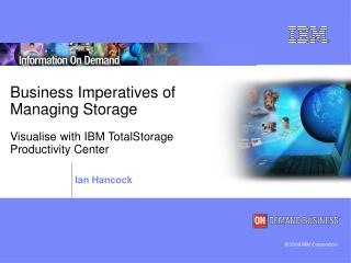 Business Imperatives of  Managing Storage Visualise with IBM TotalStorage  Productivity Center