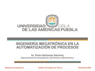 INGENIERÍA MECATRÓNICA EN LA AUTOMATIZACIÓN DE PROCESOS Dr. Pedro Bañuelos Sánchez
