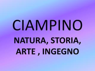CIAMPINO NATURA, STORIA, ARTE , INGEGNO