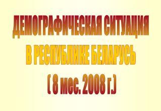 ДЕМОГРАФИЧЕСКАЯ СИТУАЦИЯ В РЕСПУБЛИКЕ БЕЛАРУСЬ  ( 8 мес. 2008 г.)