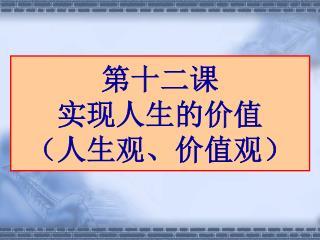 第十二课 实现人生的价值 (人生观、价值观)