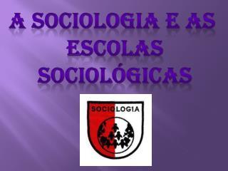 A Sociologia e as  Escolas sociológicas