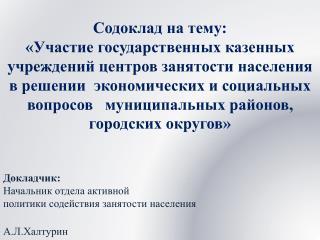 Докладчик: Начальник отдела активной  политики содействия занятости населения А.Л.Халтурин