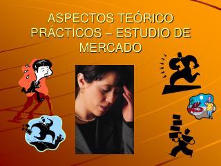 ASPECTOS TEÓRICO PRÁCTICOS – ESTUDIO DE MERCADO