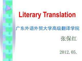 Literary Translation 广东外语外贸大学高级翻译学院                  张保红 2012.05.