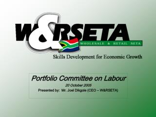 Portfolio Committee on Labour 20 October 2005 Presented by:  Mr. Joel Dikgole (CEO – W&RSETA)