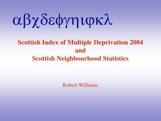 Scottish Index of Multiple Deprivation 2004  and Scottish Neighbourhood Statistics Robert Williams