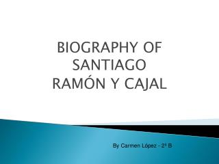 BIOGRAPHY OF SANTIAGO  RAMÓN Y  CAJAL
