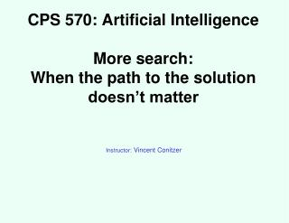CPS 570: Artificial Intelligence More search:  When the path to the solution doesn't matter