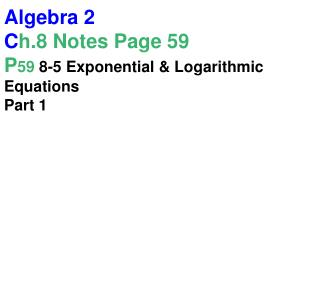 Algebra 2 C h.8 Notes Page 59 P 59  8-5 Exponential & Logarithmic Equations Part 1