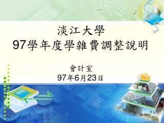 淡江大學 97 學年度學雜費調整說明 會計室 97 年 6 月 23 日