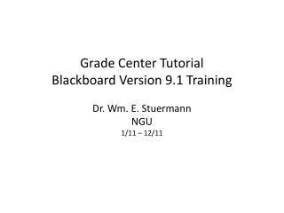 Grade Center Tutorial Blackboard Version 9.1 Training  Dr. Wm. E. Stuermann NGU 1