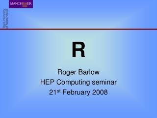 Roger Barlow HEP Computing seminar 21 st  February 2008
