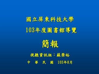 國立屏東科技大學 103 年度圖書館導覽 簡報 視聽資訊組:蘇榮裕 中  華  民  國   103 年 8 月