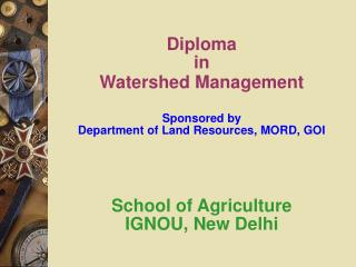 Diploma  in   Watershed Management   Sponsored by  Department of Land Resources, MORD, GOI     School of Agriculture  IG
