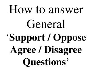 How to answer General ' Support / Oppose Agree / Disagree Questions '