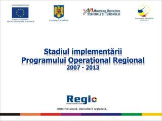 Stadiul implementării Programului Operaţional Regional  2007 - 2013