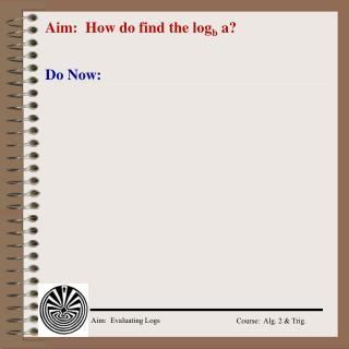 Aim:  How do find the log b  a?