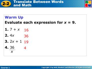 Warm Up Evaluate each expression for  x  = 9. 1.  7 +  x 2.  4 x 3.  2 x  + 1 4.  36