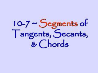 10-7 ~  Segments  of Tangents, Secants, & Chords