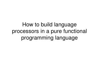 How to build language processors in a pure functional programming language