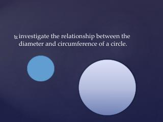 investigate  the relationship between the diameter and circumference  of  a circle.