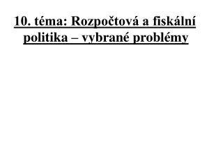 10. téma: Rozpočtová a fiskální politika –  vybrané problémy