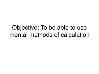 Objective: To be able to use mental methods of calculation
