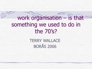 work organisation � is that something we used to do in the 70�s?