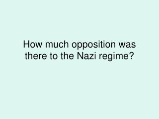 How much opposition was there to the Nazi regime?