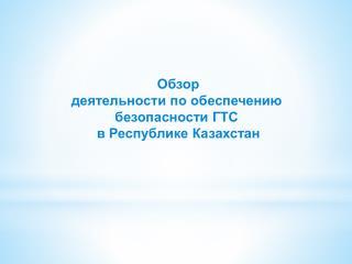 Обзор  деятельности  по обеспечению  безопасности ГТС в Республике Казахстан